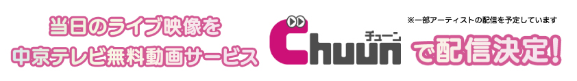 当日のライブ映像を中京テレビ無料動画サービスChuunで配信決定!(一部アーティストの配信を予定しています)